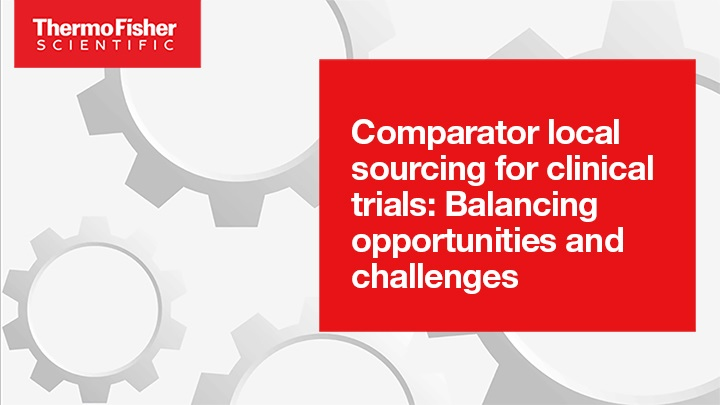 Comparator local sourcing for clinical trials: Balancing opportunities and challenges