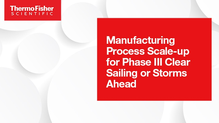 Manufacturing Process Scale-up for Phase III: Clear Sailing or Storms Ahead?